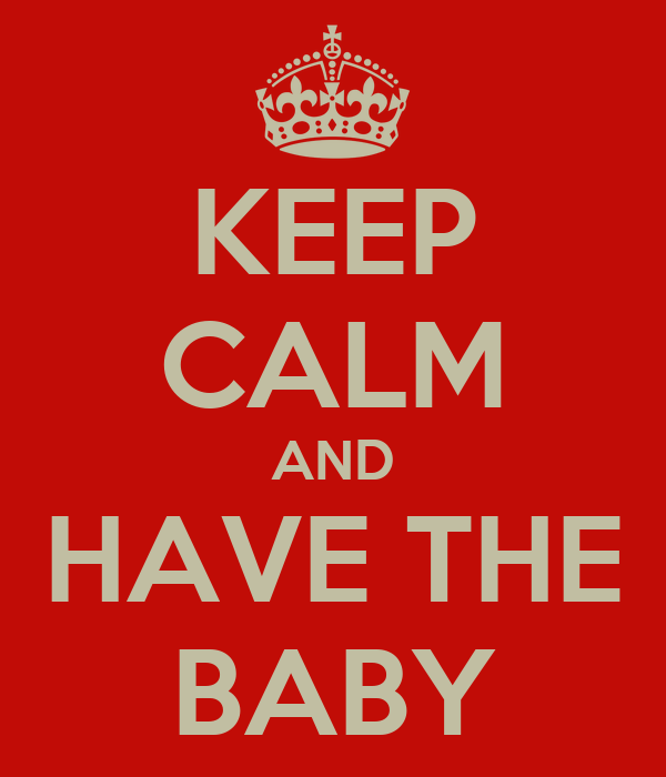 KEEP CALM AND HAVE THE BABY