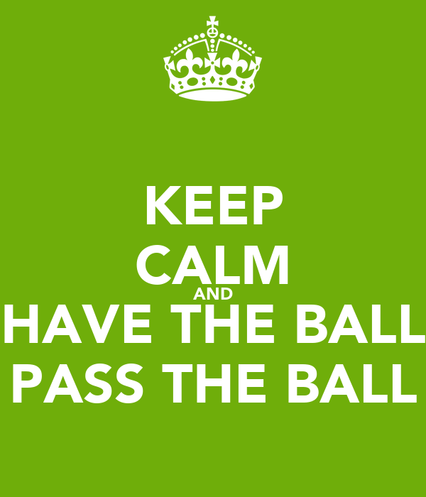 KEEP CALM AND HAVE THE BALL PASS THE BALL