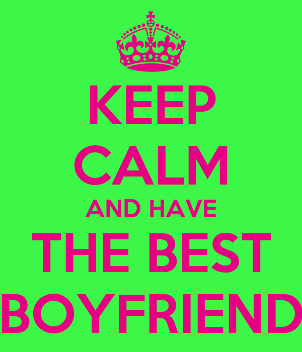 KEEP CALM AND HAVE THE BEST BOYFRIEND