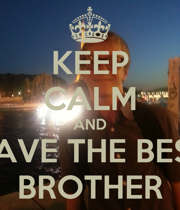 KEEP CALM AND HAVE THE BEST BROTHER