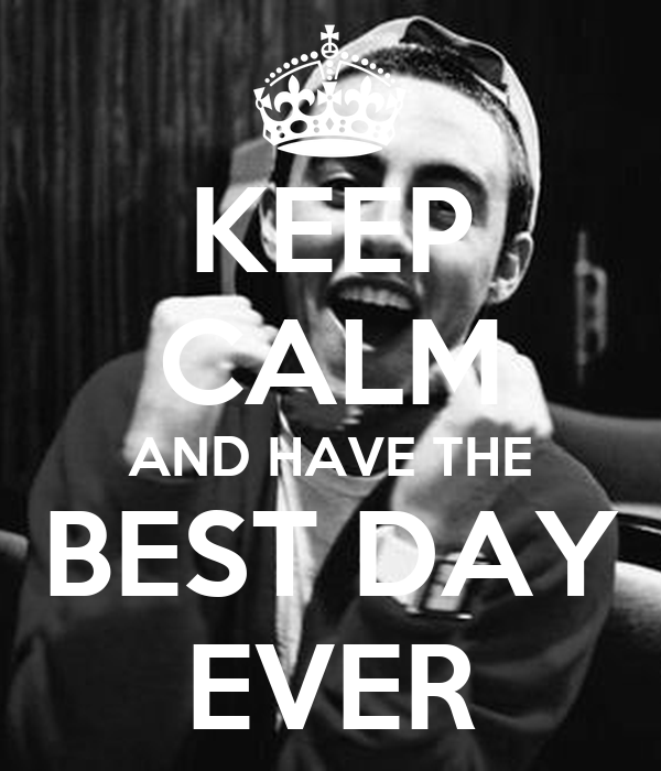 KEEP CALM AND HAVE THE BEST DAY EVER