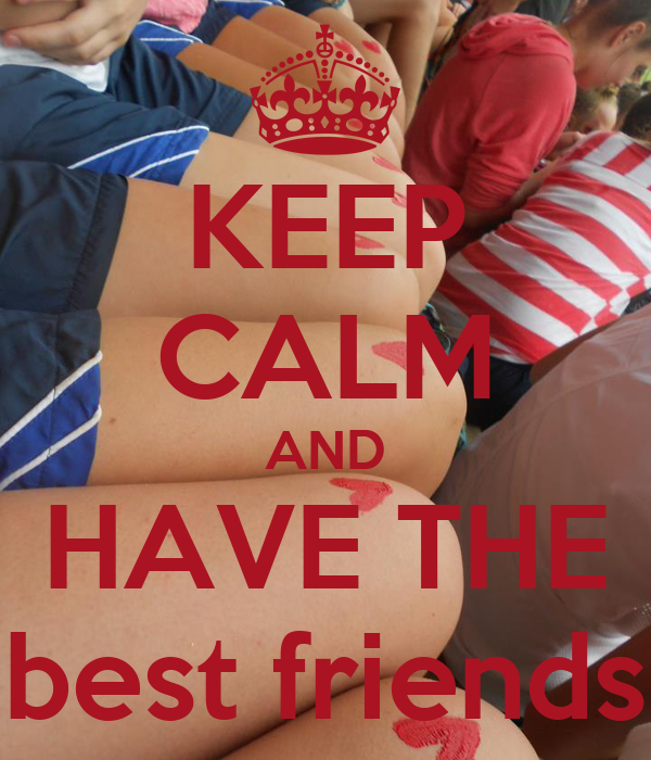 KEEP CALM AND HAVE THE best friends