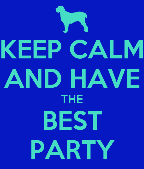 KEEP CALM AND HAVE THE BEST PARTY
