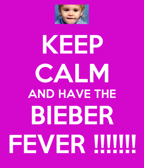 KEEP CALM AND HAVE THE BIEBER FEVER !!!!!!!