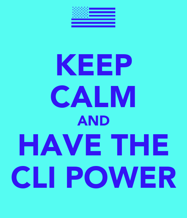 KEEP CALM AND HAVE THE CLI POWER