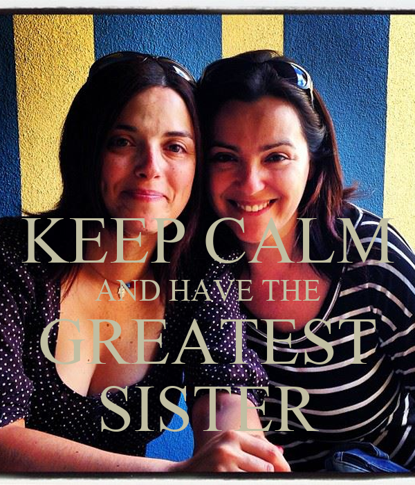 KEEP CALM AND HAVE THE GREATEST SISTER