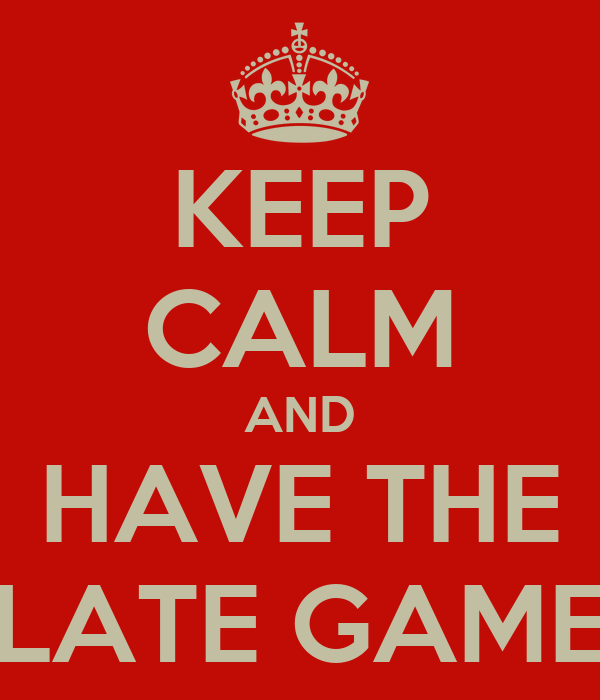 KEEP CALM AND HAVE THE LATE GAME