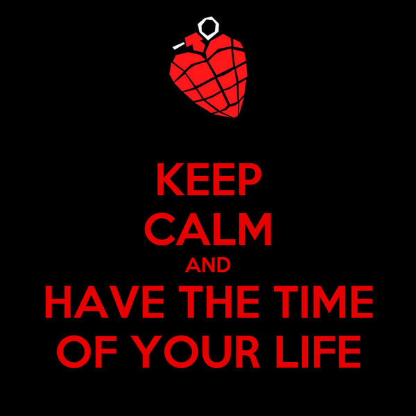KEEP CALM AND HAVE THE TIME OF YOUR LIFE