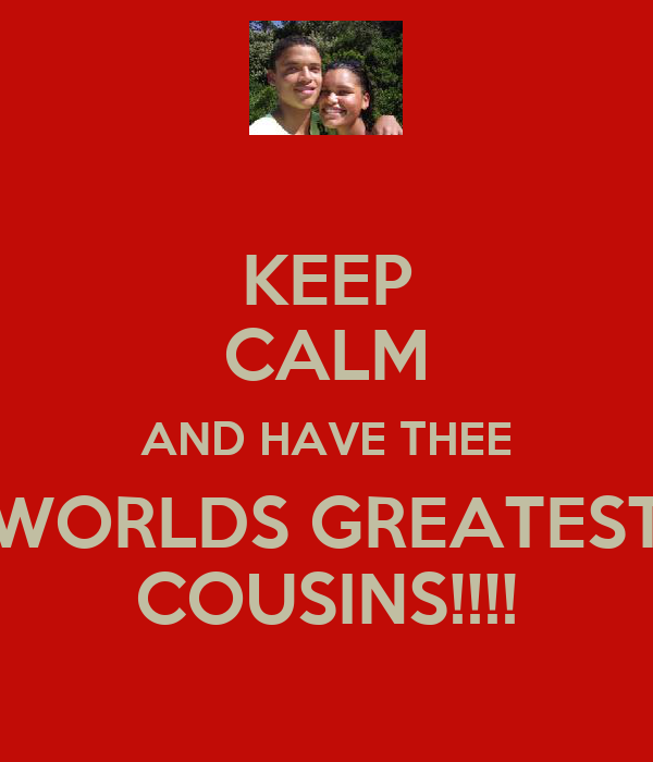 KEEP CALM AND HAVE THEE WORLDS GREATEST COUSINS!!!!