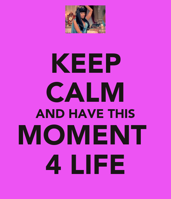 KEEP CALM AND HAVE THIS MOMENT  4 LIFE