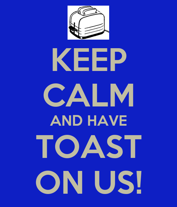 KEEP CALM AND HAVE TOAST ON US!