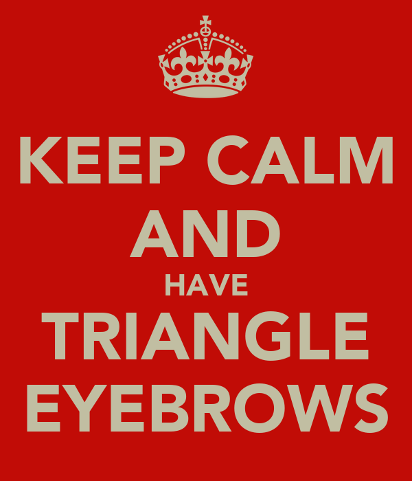 KEEP CALM AND HAVE TRIANGLE EYEBROWS