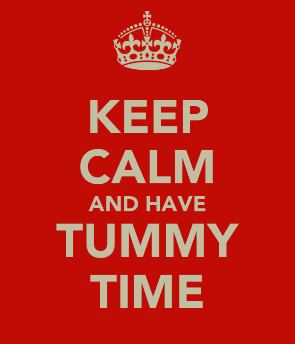 KEEP CALM AND HAVE TUMMY TIME