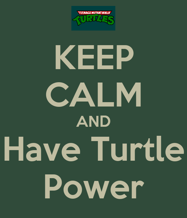 KEEP CALM AND Have Turtle Power