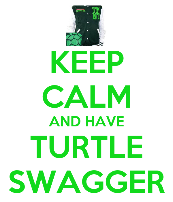 KEEP CALM AND HAVE TURTLE SWAGGER