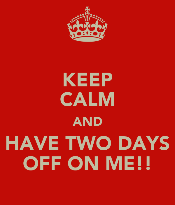 KEEP CALM AND HAVE TWO DAYS OFF ON ME!!