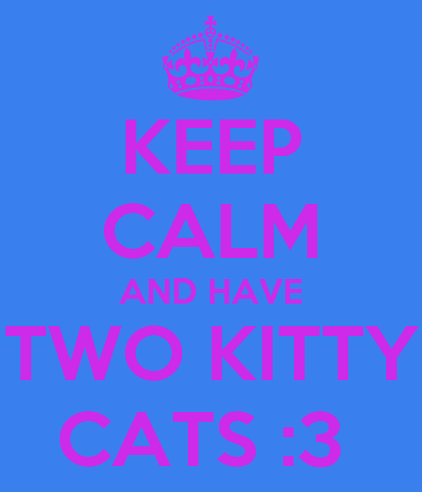 KEEP CALM AND HAVE TWO KITTY CATS :3