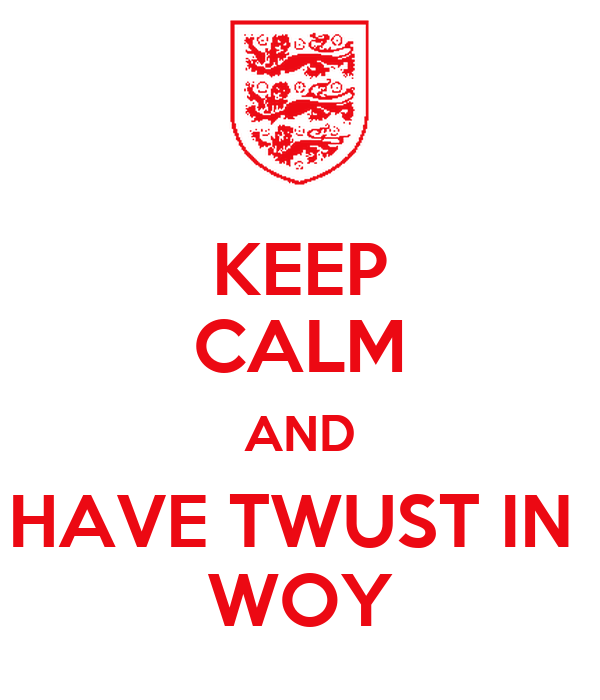 KEEP CALM AND HAVE TWUST IN  WOY