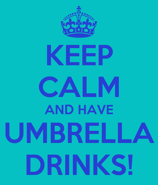 KEEP CALM AND HAVE UMBRELLA DRINKS!