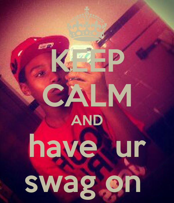 KEEP CALM AND have  ur swag on