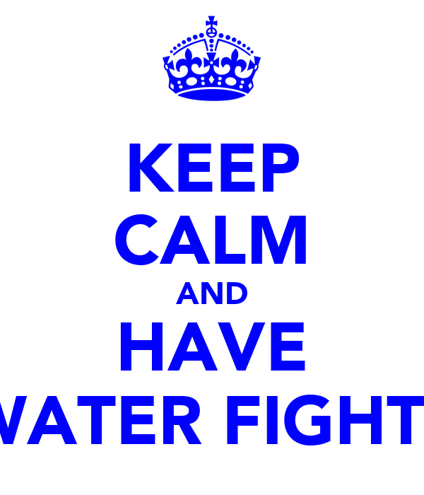 KEEP CALM AND HAVE WATER FIGHTS