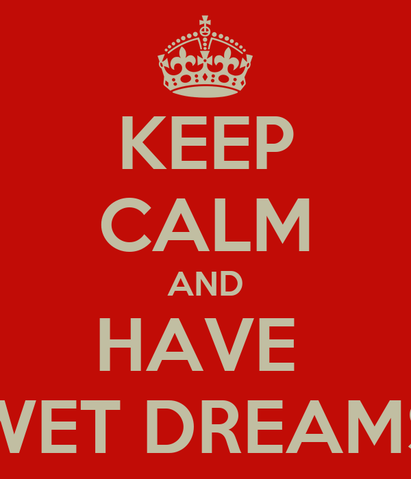 KEEP CALM AND HAVE  WET DREAMS