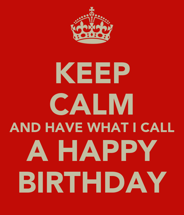 KEEP CALM AND HAVE WHAT I CALL A HAPPY BIRTHDAY