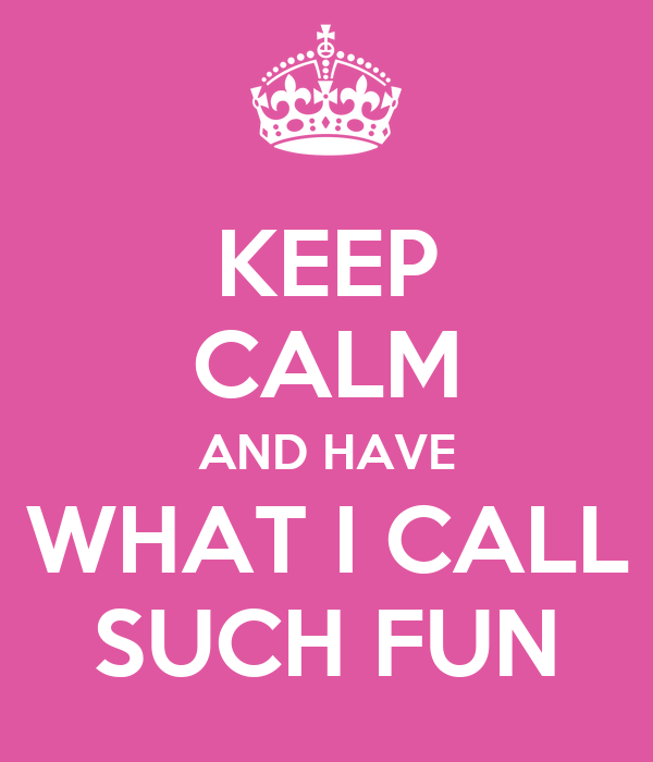 KEEP CALM AND HAVE WHAT I CALL SUCH FUN
