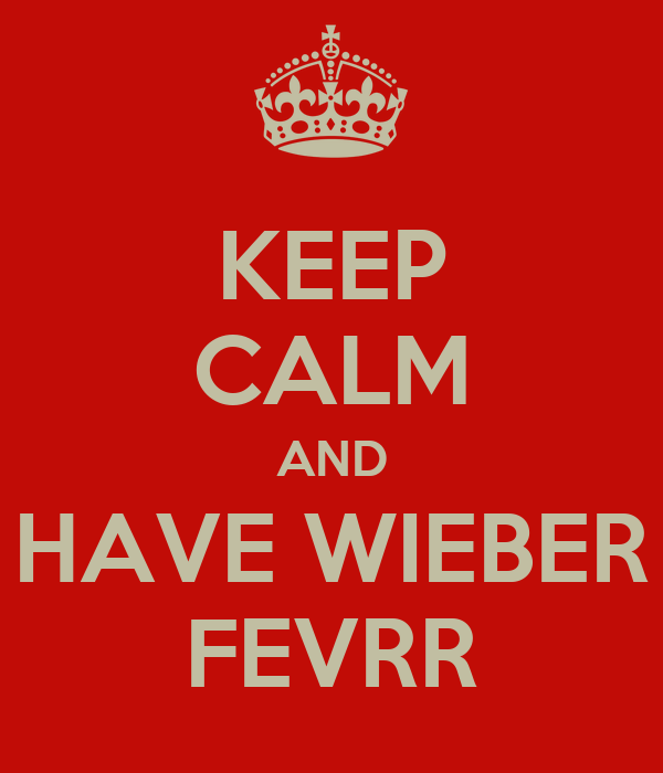KEEP CALM AND HAVE WIEBER FEVRR
