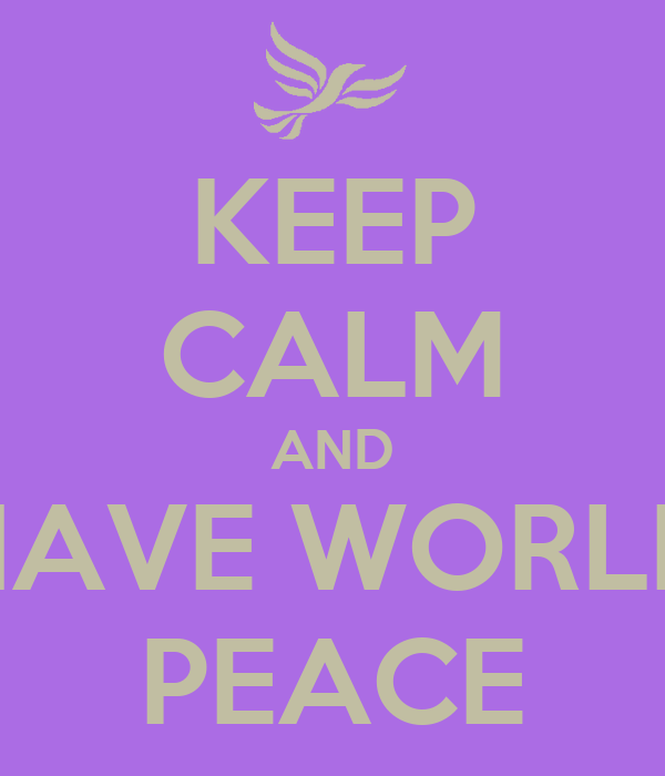 KEEP CALM AND HAVE WORLD PEACE