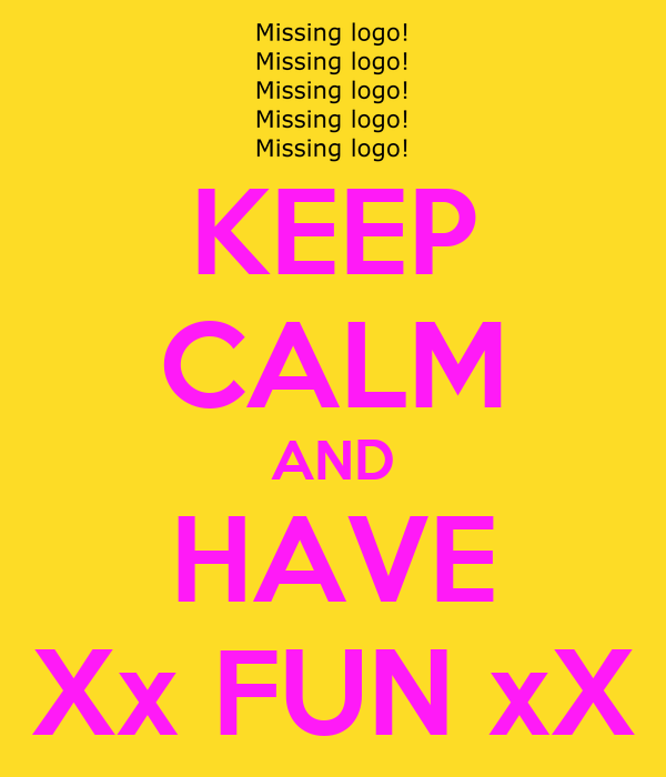 KEEP CALM AND HAVE Xx FUN xX