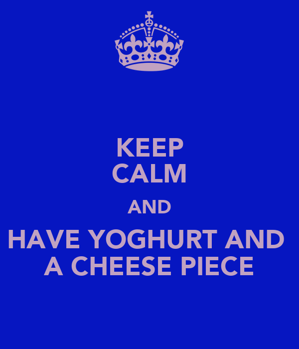 KEEP CALM AND HAVE YOGHURT AND  A CHEESE PIECE