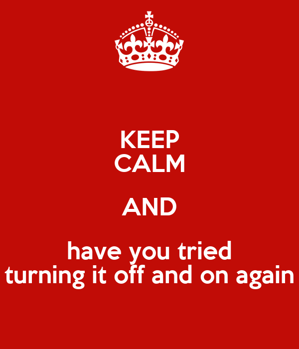 KEEP CALM AND have you tried turning it off and on again