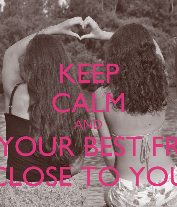 KEEP CALM AND HAVE YOUR BEST FRIENDS CLOSE TO YOU