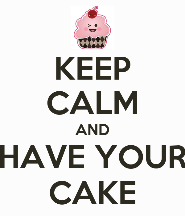 KEEP CALM AND HAVE YOUR CAKE