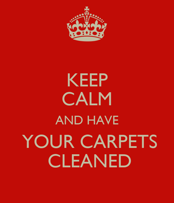 KEEP CALM AND HAVE  YOUR CARPETS  CLEANED