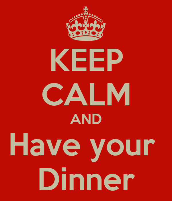 KEEP CALM AND Have your  Dinner