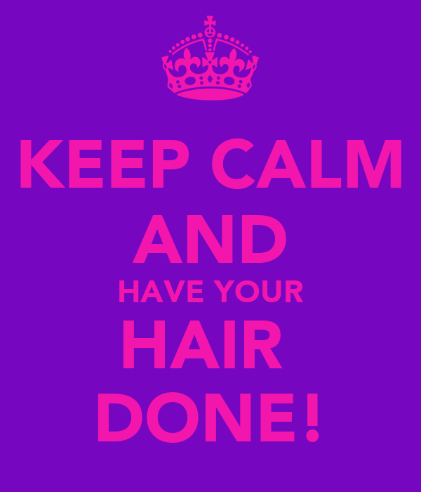 KEEP CALM AND HAVE YOUR HAIR  DONE!