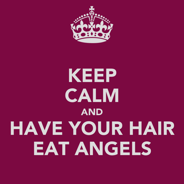 KEEP CALM AND HAVE YOUR HAIR EAT ANGELS