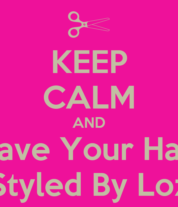 KEEP CALM AND Have Your Hair Styled By Loz