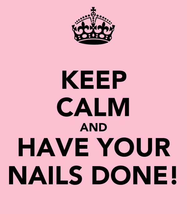 KEEP CALM AND HAVE YOUR NAILS DONE!