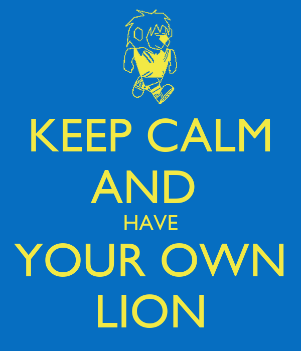 KEEP CALM AND  HAVE YOUR OWN LION
