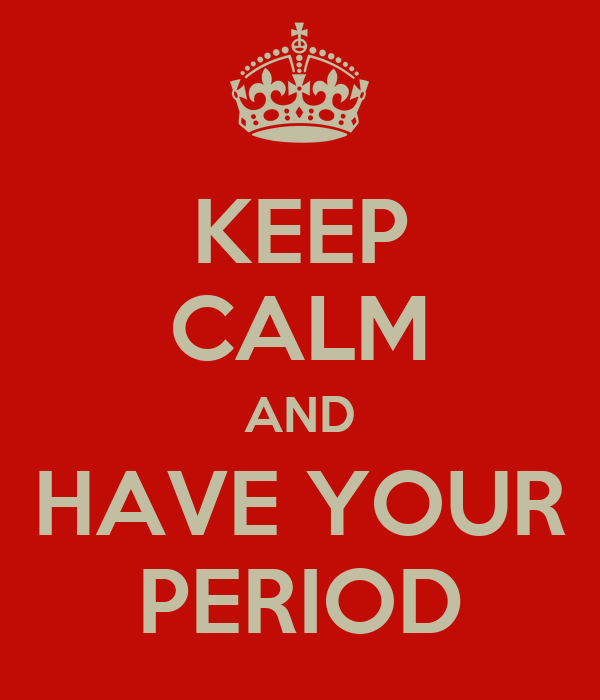 KEEP CALM AND HAVE YOUR PERIOD