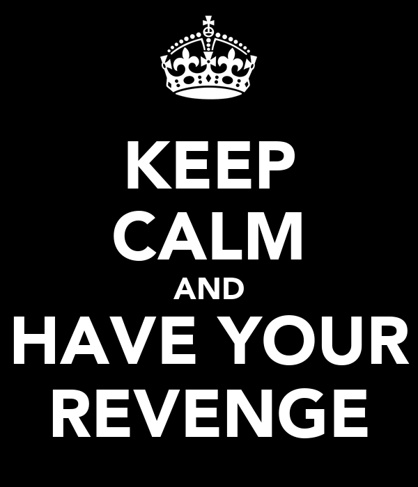 KEEP CALM AND HAVE YOUR REVENGE