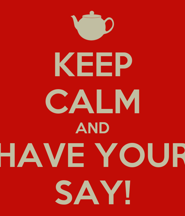 KEEP CALM AND HAVE YOUR SAY!