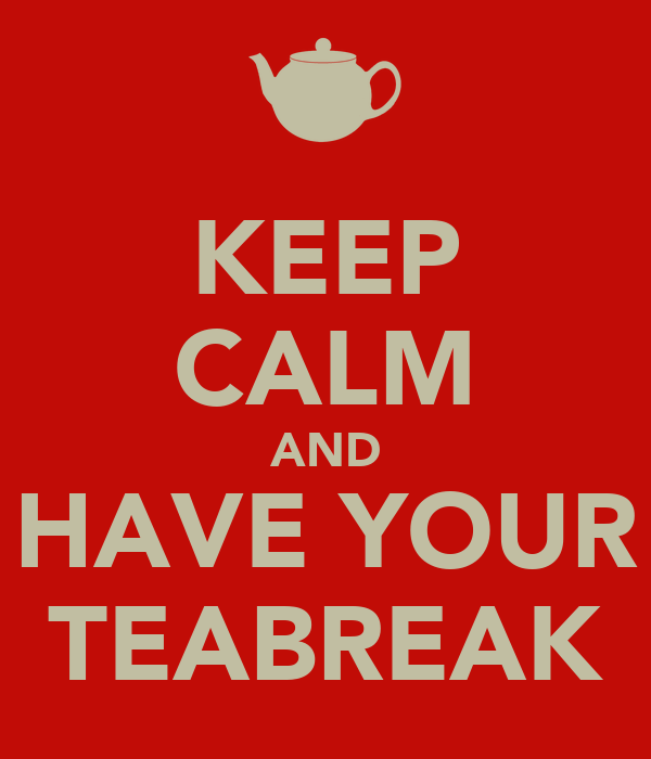 KEEP CALM AND HAVE YOUR TEABREAK