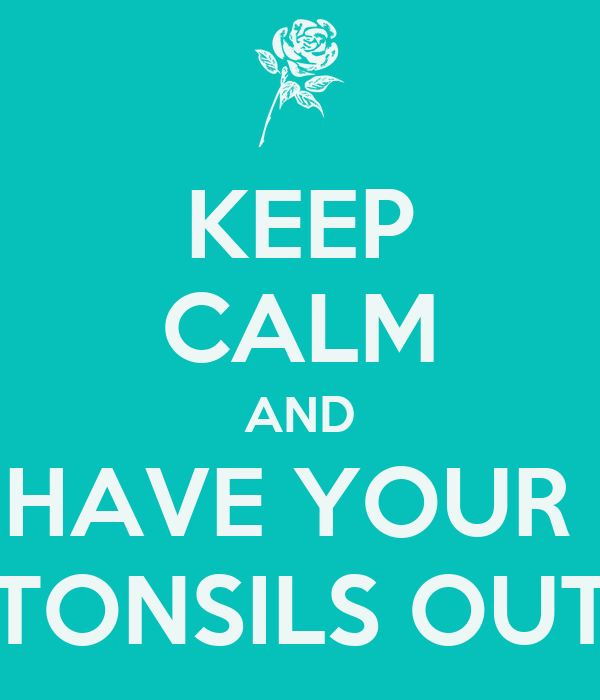 KEEP CALM AND HAVE YOUR  TONSILS OUT