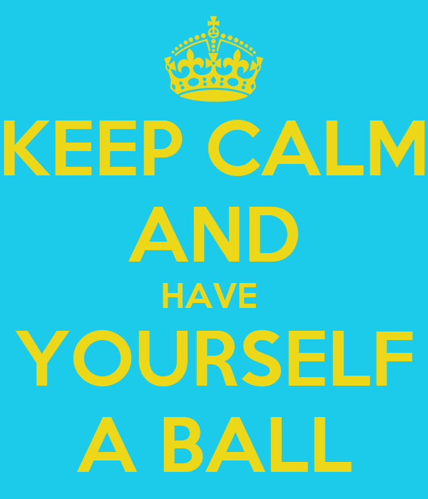 KEEP CALM AND HAVE  YOURSELF A BALL