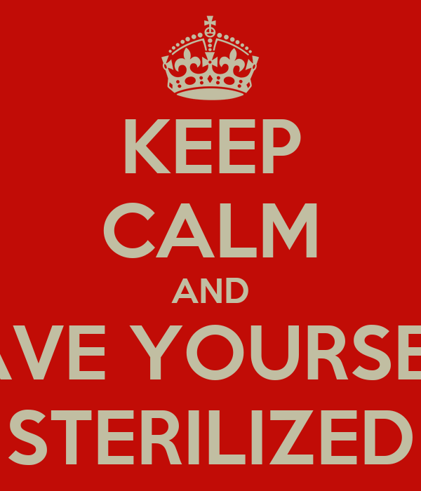KEEP CALM AND HAVE YOURSELF STERILIZED