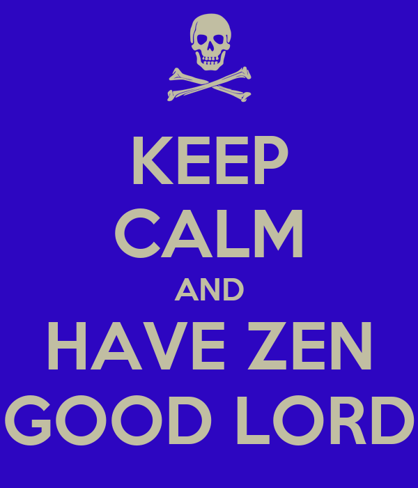 KEEP CALM AND HAVE ZEN GOOD LORD